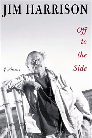 Off to the Side: A Memoir, by Jim Harrison.